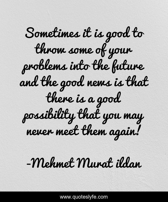 Sometimes it is good to throw some of your problems into the future and the good news is that there is a good possibility that you may never meet them again!