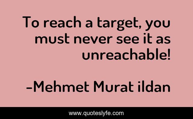 To reach a target, you must never see it as unreachable!