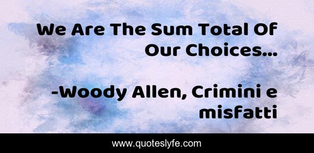 We Are The Sum Total Of Our Choices...