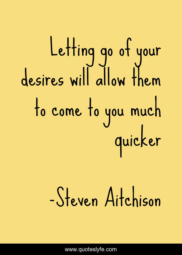 Letting go of your desires will allow them to come to you much quicker