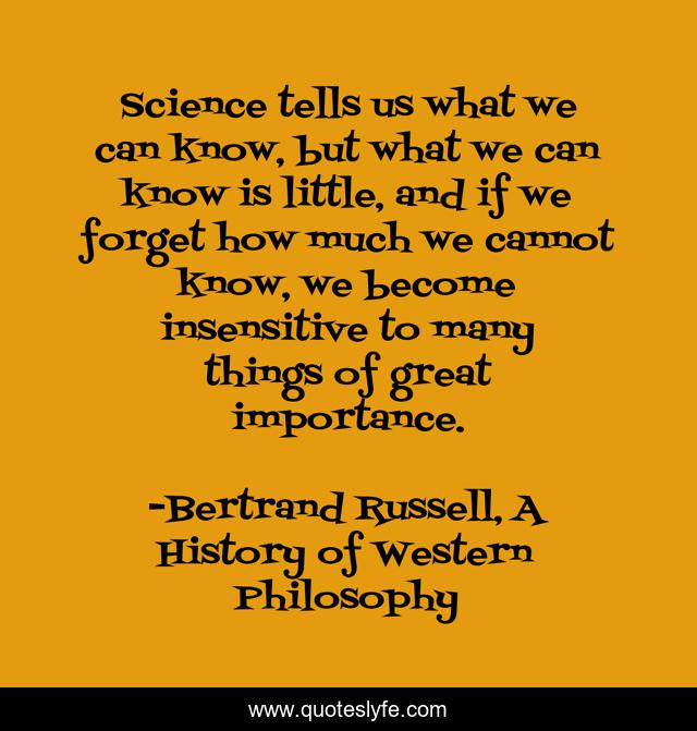 Science tells us what we can know, but what we can know is little, and if we forget how much we cannot know, we become insensitive to many things of great importance.
