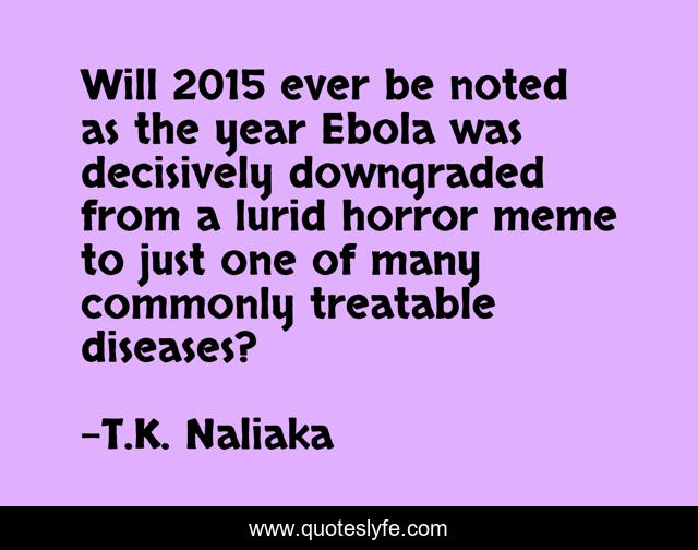 Will 2015 ever be noted as the year Ebola was decisively downgraded from a lurid horror meme to just one of many commonly treatable diseases?