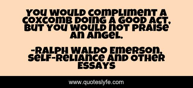 You would compliment a coxcomb doing a good act, but you would not praise an angel.