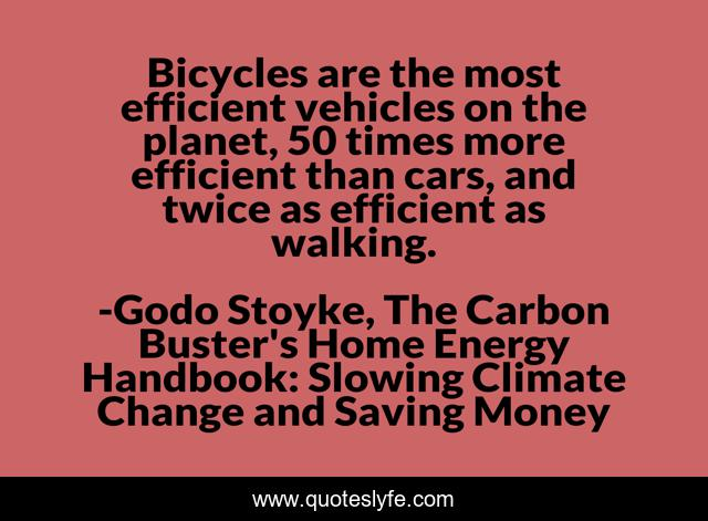 Bicycles are the most efficient vehicles on the planet, 50 times more efficient than cars, and twice as efficient as walking.