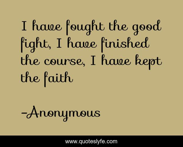 I have fought the good fight, I have finished the course, I have kept the faith
