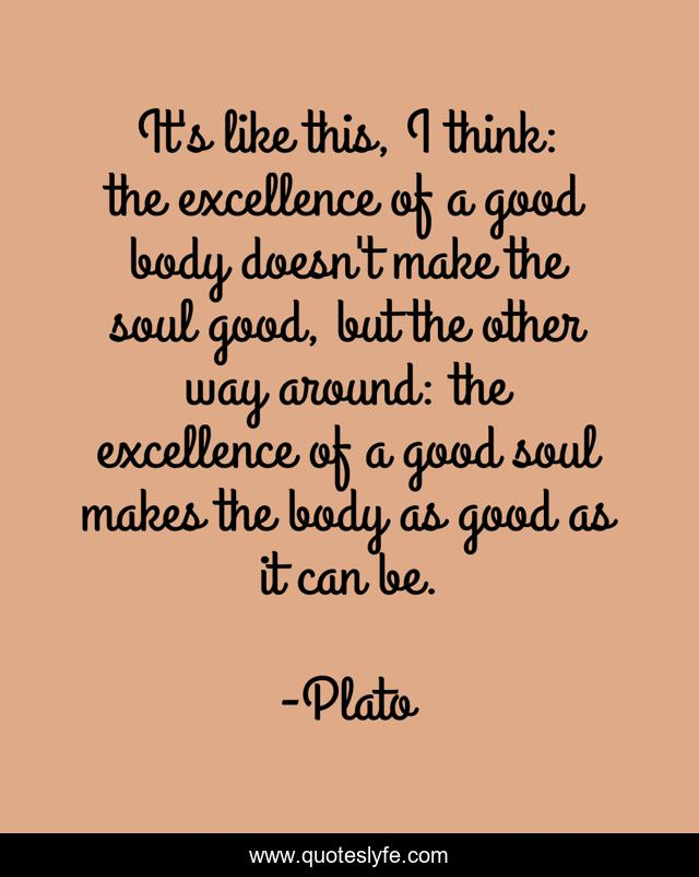 It's like this, I think: the excellence of a good body doesn't make the soul good, but the other way around: the excellence of a good soul makes the body as good as it can be.