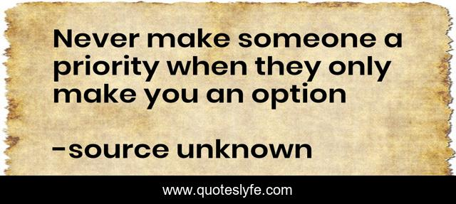 Never make someone a priority when they only make you an option