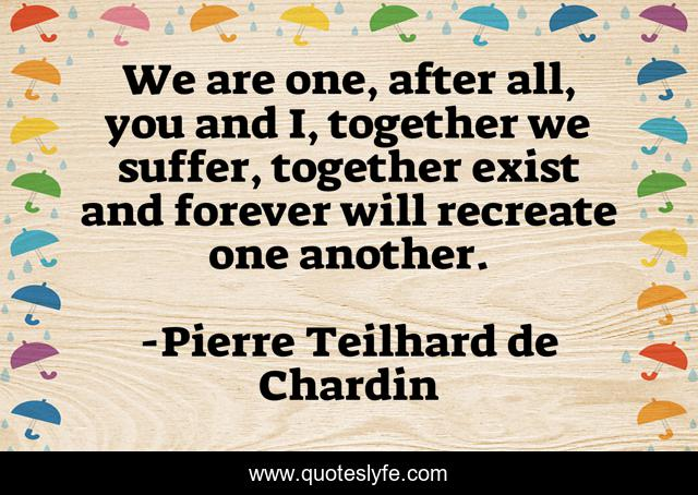 We are one, after all, you and I, together we suffer, together exist and forever will recreate one another.
