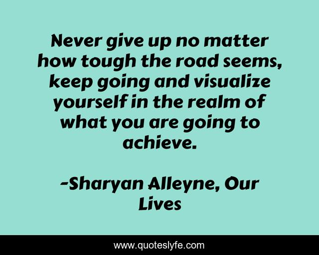 Never give up no matter how tough the road seems, keep going and visualize yourself in the realm of what you are going to achieve.