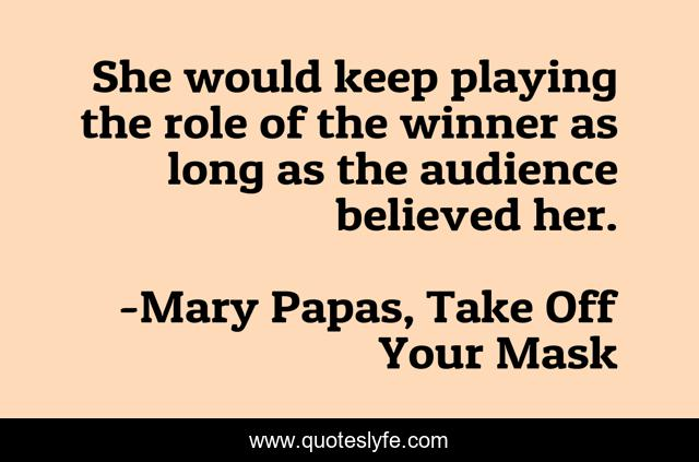 She would keep playing the role of the winner as long as the audience believed her.
