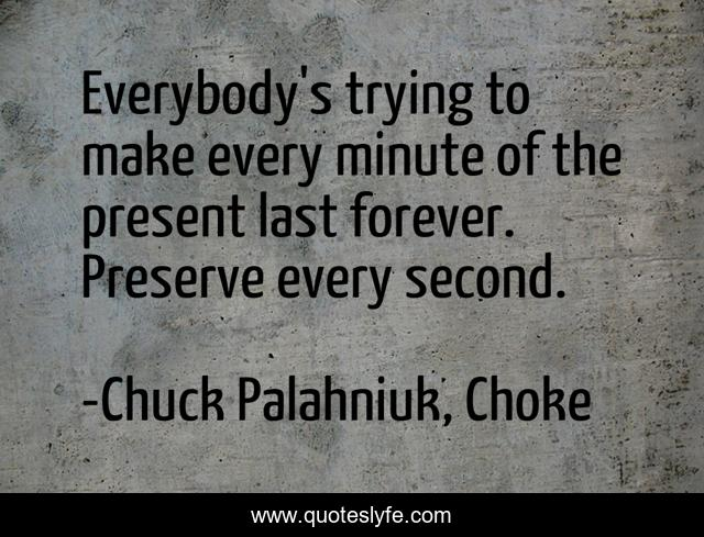 Everybody's trying to make every minute of the present last forever. Preserve every second.