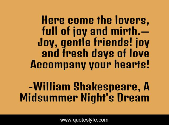 Here come the lovers, full of joy and mirth.— Joy, gentle friends! joy and fresh days of love Accompany your hearts!