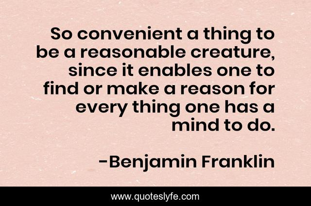 So convenient a thing to be a reasonable creature, since it enables one to find or make a reason for every thing one has a mind to do.