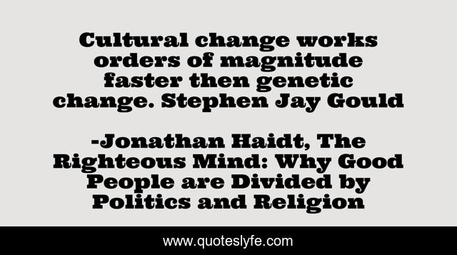 Cultural change works orders of magnitude faster then genetic change. Stephen Jay Gould