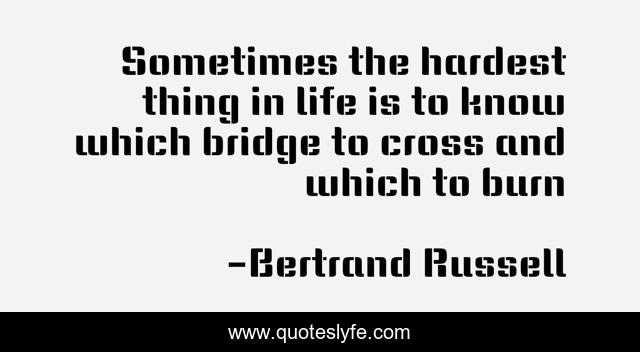 Sometimes the hardest thing in life is to know which bridge to cross and which to burn