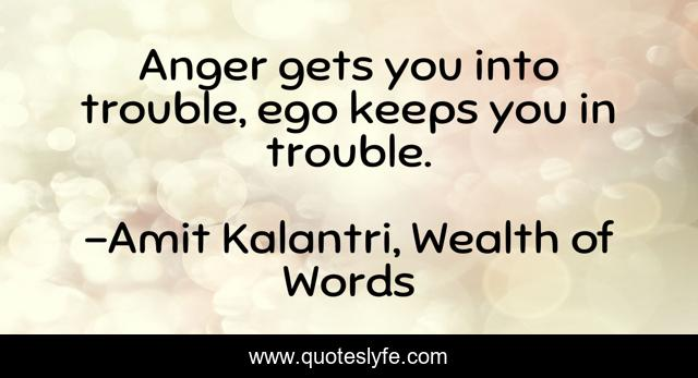 Anger gets you into trouble, ego keeps you in trouble.