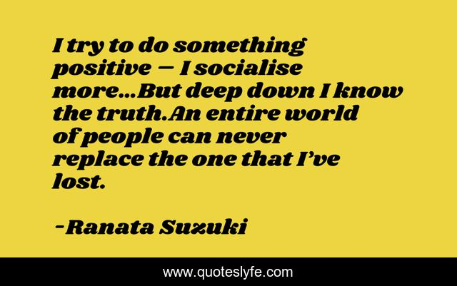 I try to do something positive – I socialise more…But deep down I know the truth.An entire world of people can never replace the one that I've lost.