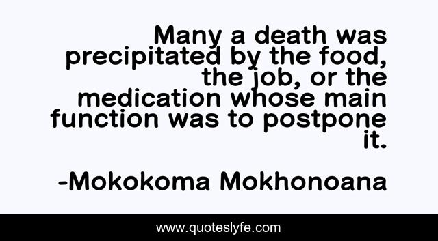 Many a death was precipitated by the food, the job, or the medication whose main function was to postpone it.