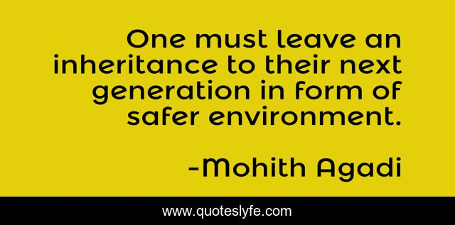One must leave an inheritance to their next generation in form of safer environment.