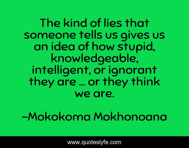 The kind of lies that someone tells us gives us an idea of how stupid, knowledgeable, intelligent, or ignorant they are … or they think we are.