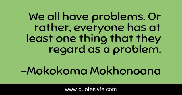 We all have problems. Or rather, everyone has at least one thing that they regard as a problem.
