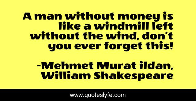 A man without money is like a windmill left without the wind, don't you ever forget this!
