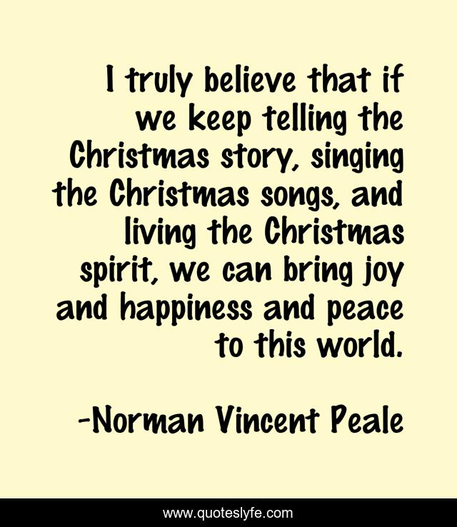 I truly believe that if we keep telling the Christmas story, singing the Christmas songs, and living the Christmas spirit, we can bring joy and happiness and peace to this world.
