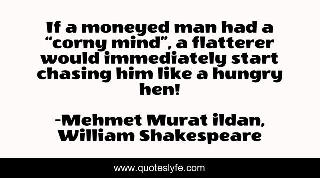 """If a moneyed man had a """"corny mind"""", a flatterer would immediately start chasing him like a hungry hen!"""