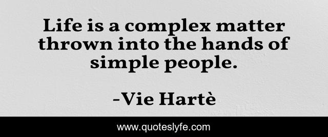 Life is a complex matter thrown into the hands of simple people.
