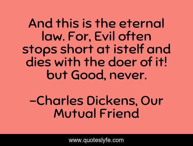 And this is the eternal law. For, Evil often stops short at istelf and dies with the doer of it! but Good, never.