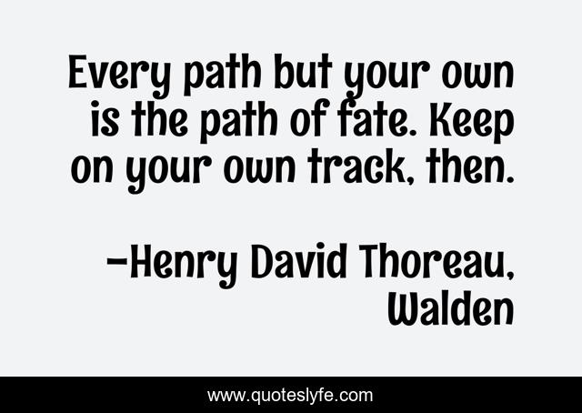 Every path but your own is the path of fate. Keep on your own track, then.