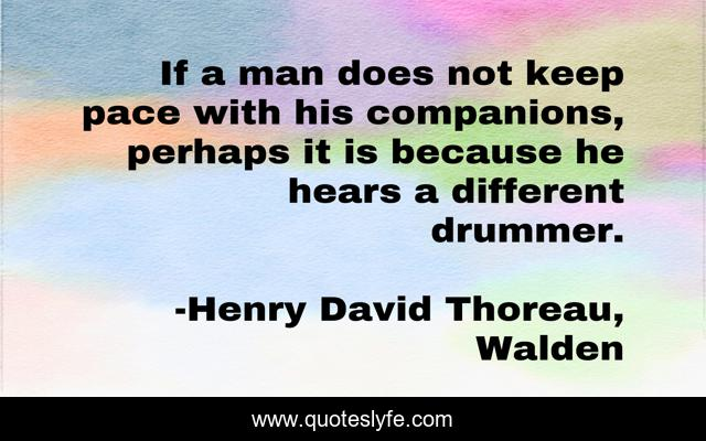 If a man does not keep pace with his companions, perhaps it is because he hears a different drummer.