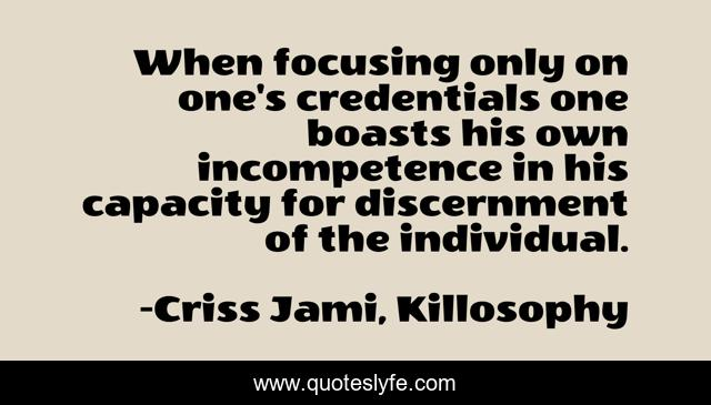 When focusing only on one's credentials one boasts his own incompetence in his capacity for discernment of the individual.