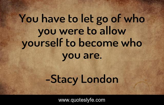 You have to let go of who you were to allow yourself to become who you are.