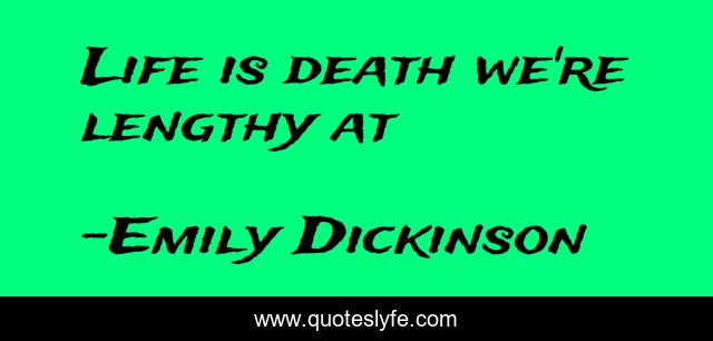 Life is death we're lengthy at