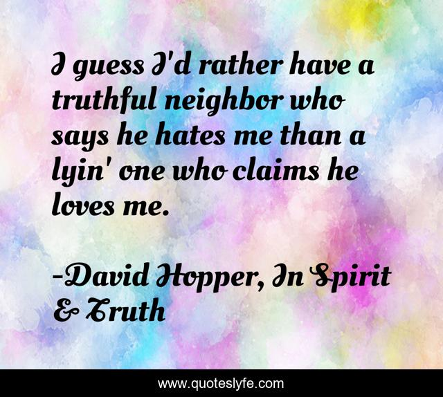 I guess I'd rather have a truthful neighbor who says he hates me than a lyin' one who claims he loves me.
