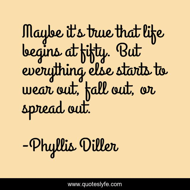 Maybe it's true that life begins at fifty. But everything else starts to wear out, fall out, or spread out.