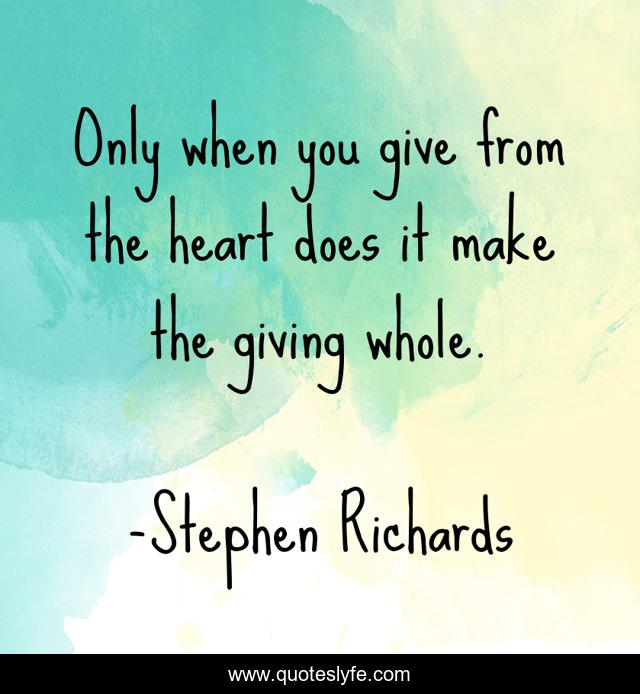 Only when you give from the heart does it make the giving whole.