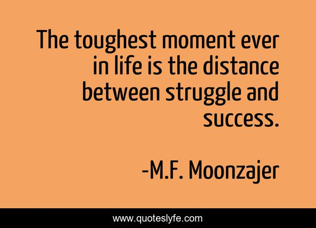 The toughest moment ever in life is the distance between struggle and success.