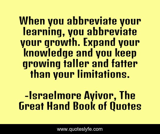 When you abbreviate your learning, you abbreviate your growth. Expand your knowledge and you keep growing taller and fatter than your limitations.