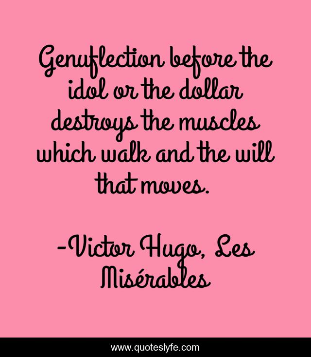 Genuflection before the idol or the dollar destroys the muscles which walk and the will that moves.