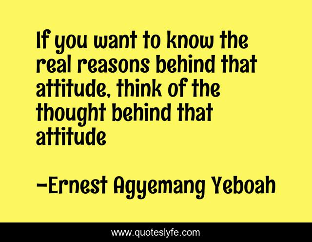 If you want to know the real reasons behind that attitude, think of the thought behind that attitude