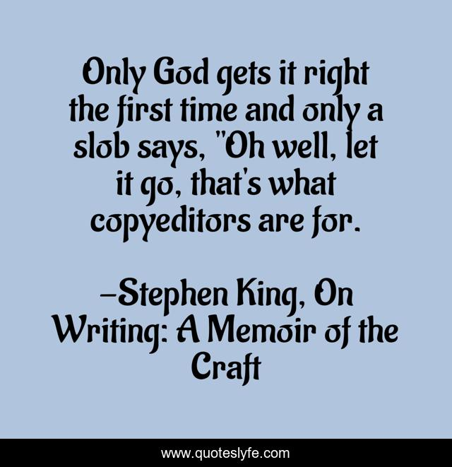 Only God gets it right the first time and only a slob says,