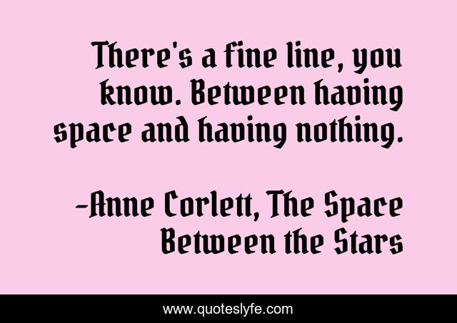 There's a fine line, you know. Between having space and having nothing.