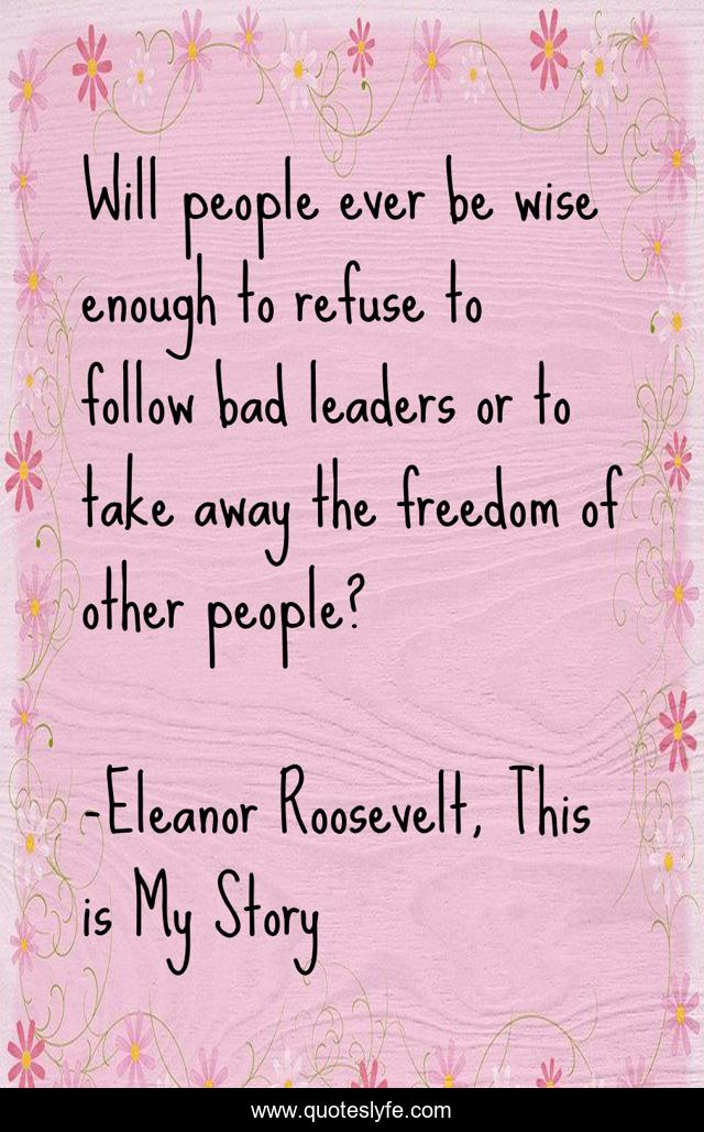 Will people ever be wise enough to refuse to follow bad leaders or to take away the freedom of other people?