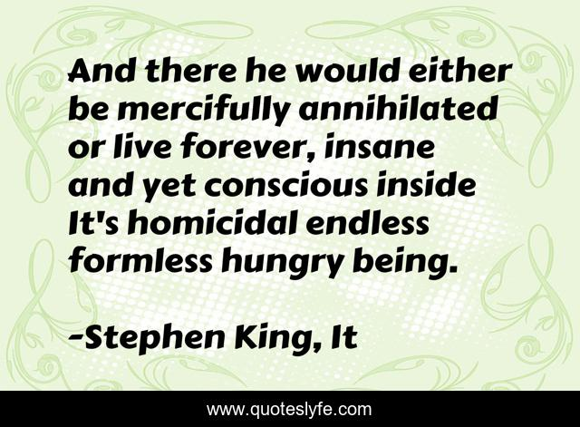 And there he would either be mercifully annihilated or live forever, insane and yet conscious inside It's homicidal endless formless hungry being.