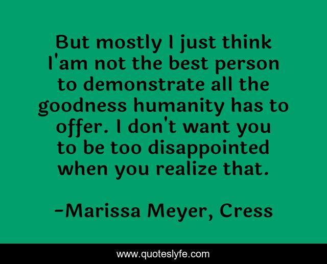 But mostly I just think I'am not the best person to demonstrate all the goodness humanity has to offer. I don't want you to be too disappointed when you realize that.