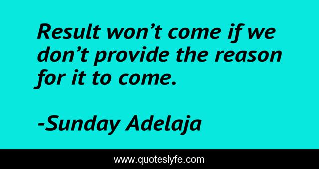 Result won't come if we don't provide the reason for it to come.