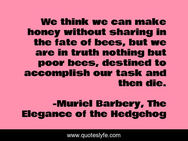 We think we can make honey without sharing in the fate of bees, but we are in truth nothing but poor bees, destined to accomplish our task and then die.
