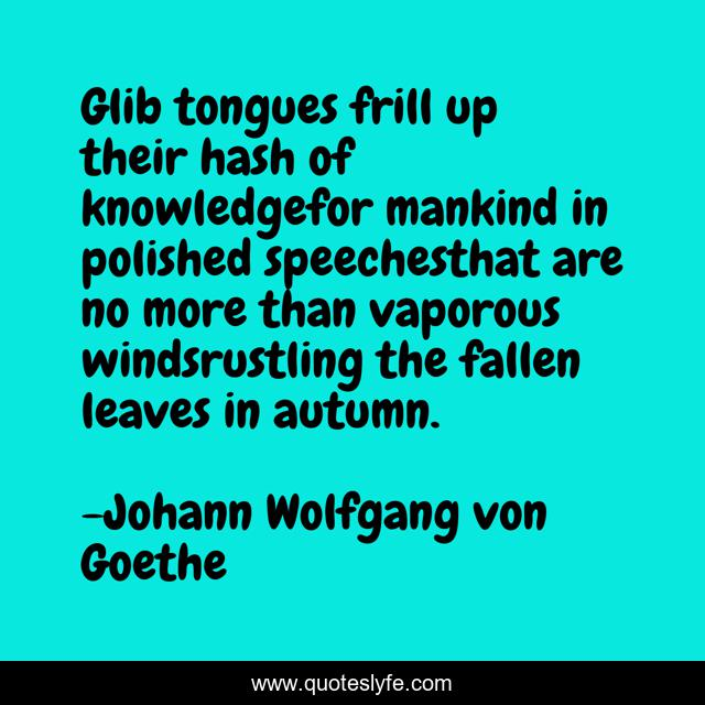 Glib tongues frill up their hash of knowledgefor mankind in polished speechesthat are no more than vaporous windsrustling the fallen leaves in autumn.